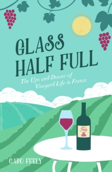Glass Half Full : The Ups and Downs of Vineyard Life in France, Paperback Book