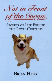 Not in Front of the Corgis : Secrets of Life Behind the Royal Curtains, Paperback Book