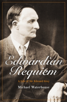 Edwardian Requiem : A Life of Sir Edward Grey, Hardback Book