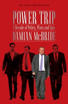 Power Trip : A Decade of Policy, Plots and Spin, Paperback Book