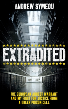 Extradited! : The European Arrest Warrant & My Fight for Justice from a Greek Prison Cell, Hardback Book