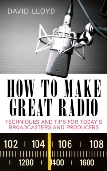 How to Make Great Radio : Techniques and Tips for Today's Broadcasters and Producers, Paperback Book