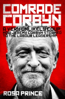 Comrade Corbyn : A Very Unlikely Coup: How Jeremy Corbyn Stormed to the Labour Leadership, Hardback Book