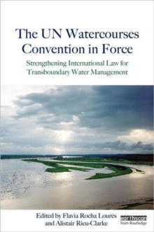 The UN Watercourses Convention in Force : Strengthening International Law for Transboundary Water Management, Hardback Book