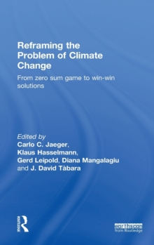 Reframing the Problem of Climate Change : From Zero Sum Game to Win-Win Solutions, Hardback Book