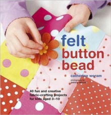 Felt Button Bead : 40 Fun and Creative Fabric-crafting Projects for Kids Aged 3-10, Hardback Book