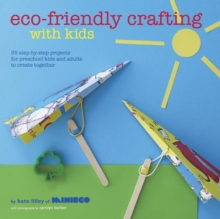 Eco-friendly Crafting with Kids : 35 Step-by-step Projects for Preschool Kids and Adults to Create Together, Hardback Book