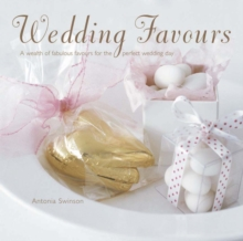 Wedding Favours : A Wealth of Wedding Favours for the Perfect Wedding Day, Hardback Book