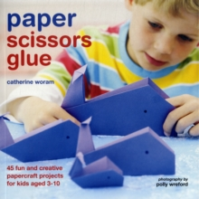 Paper Scissors Glue : 40 Fun and Creative Papercraft Projects for Kids Aged 3-10, Paperback Book
