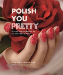Polish You Pretty : Stunning Step-by-Step Nail Art You Can Create at Home, Hardback Book