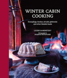 Winter Cabin Cooking : Dumplings, Fondue, Gluhwein and Other Fireside Feasts, Hardback Book