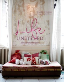 Life Unstyled : How to Embrace Imperfection and Create a Home You Love, Hardback Book