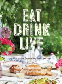 Eat Drink Live : 150 Recipes for Morning, Noon and Night, Hardback Book
