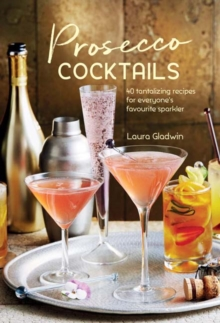Prosecco Cocktails : 40 Tantalizing Recipes for Everyone's Favourite Sparkler, Hardback Book