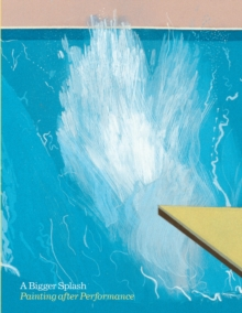 Bigger Splash, A:Painting After Performance : Painting After Performance, Paperback / softback Book