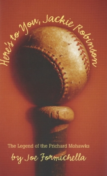 Here's to You, Jackie Robinson : The Legend of the Prichard Mohawks, Hardback Book