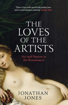 The Loves of the Artists : Art and Passion in the Renaissance, Paperback Book