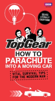 Top Gear: How to Parachute into a Moving Car : Vital Survival Tips for the Modern Man, Hardback Book