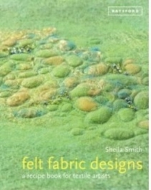 Felt Fabric Designs : Felt craft techniques and recipes for textile artists, Hardback Book