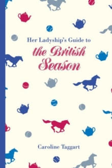 Her Ladyship's Guide to the British Season : The essential practical and etiquette guide, Hardback Book