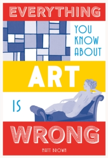 Everything You Know About Art is Wrong, Hardback Book