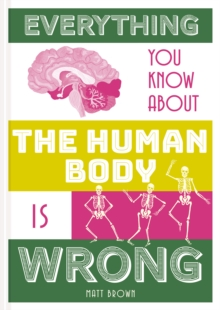 Everything You Know About the Human Body is Wrong, Hardback Book