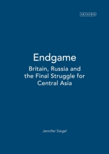 Endgame : Britain, Russia and the Final Struggle for Central Asia, Hardback Book