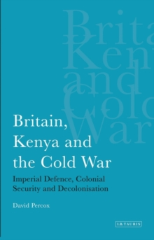 Britain, Kenya and the Cold War : Imperial Defence, Colonial Security and Decolonisation, Hardback Book