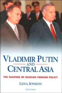 Vladimir Putin and Central Asia : The Shaping of Russian Foreign Policy, Hardback Book