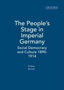 The People's Stage in Imperial Germany : Social Democracy and Culture 1890-1914, Hardback Book