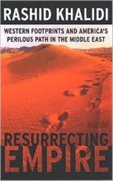 Resurrecting Empire : Western Footprints and America's Perilous Path in the Middle East, Paperback Book
