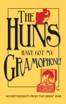 The Huns Have Got My Gramophone! : Advertisements from the Great War, Hardback Book