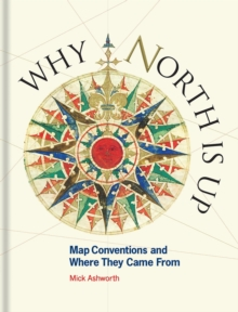 Why North is Up : Map Conventions and Where They Came From, Hardback Book