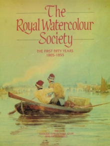 The Royal Watercolour Society : the First Fifty Years, 1805-1855 First Fifty Years, 1805-55 v. 1, Hardback Book