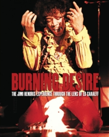 Burning Desire : The Jimi Hendrix Experience Through the Lens of Ed Caraeff, Hardback Book