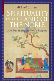 Spirituality in the Land of the Noble : How Iran Shaped the World's Religions, Paperback / softback Book