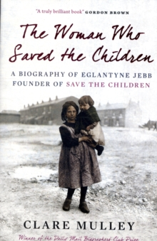 The Woman Who Saved the Children : A Biography of Eglantyne Jebb: Founder of Save the Children, Paperback Book