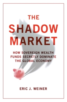 The Shadow Market : How Sovereign Wealth Funds Secretly Dominate the Global Economy, Paperback / softback Book