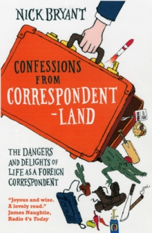 Confessions from Correspondentland : The Dangers and Delights of Life as a Foreign Correspondent, Paperback / softback Book