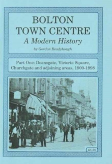 Bolton Town Centre : A Modern History Deansgate, Victoria Square, Churchgate and Adjoining Areas, 1900-1998 Pt. 1, Paperback Book