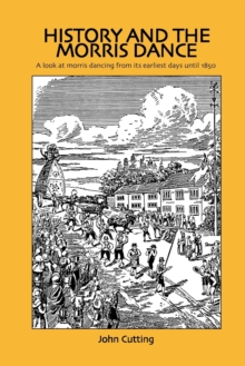 History and the Morris Dance : A Look at Morris Dancing from Its Earliest Days Until 1850, Paperback Book