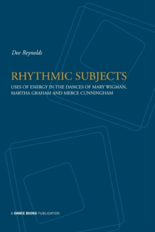 Rhythmic Subjects : Use of Energy in the Dances of Mary Wigman, Martha Graham and Merce Cunningham, Paperback Book