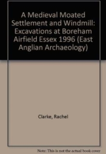 EAA 11: A Medieval Moated Settlement and Windmill : Excavations at Boreham Airfield Essex 1996, Paperback / softback Book
