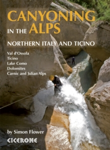 Canyoning in the Alps : Graded routes in Northern Italy and Ticino, Austria, Slovenia and the Valais Alps, Paperback / softback Book