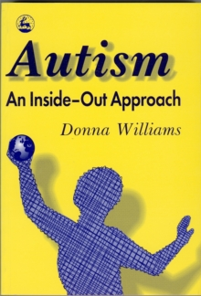 Autism: An Inside-Out Approach : An Innovative Look at the 'Mechanics' of 'Autism' and its Developmental 'Cousins', Paperback / softback Book
