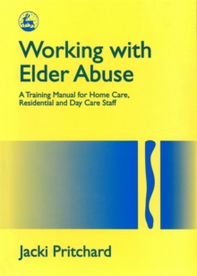 Working with Elder Abuse : A Training Manual for Home Care, Residential and Day Care Staff, Paperback / softback Book