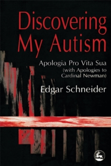 Discovering My Autism : Apologia Pro Vita Sua (with Apologies to Cardinal Newman), Paperback / softback Book