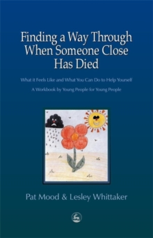 Finding a Way Through When Someone Close has Died : What it Feels Like and What You Can Do to Help Yourself: A Workbook by Young People for Young People, Paperback Book