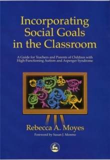 Incorporating Social Goals in the Classroom : A Guide for Teachers and Parents of Children with High-Functioning Autism and Asperger Syndrome, Paperback / softback Book