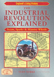 The Industrial Revolution Explained : Steam, Sparks and Massive Wheels, Paperback Book